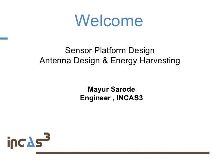 Welcome      Sensor Platform DesignAntenna Design & Energy Harvesting           Mayur Sarode         Engineer , INCAS3