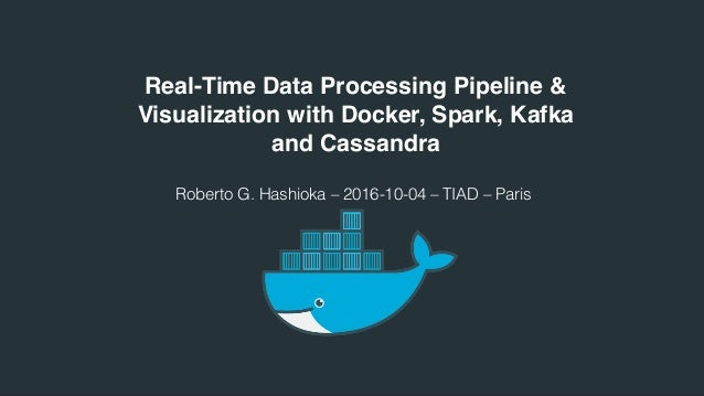 Real-Time Data Processing Pipeline & Visualization with Docker, Spark, Kafka and Cassandra Roberto G. Hashioka – 2016-10-0...