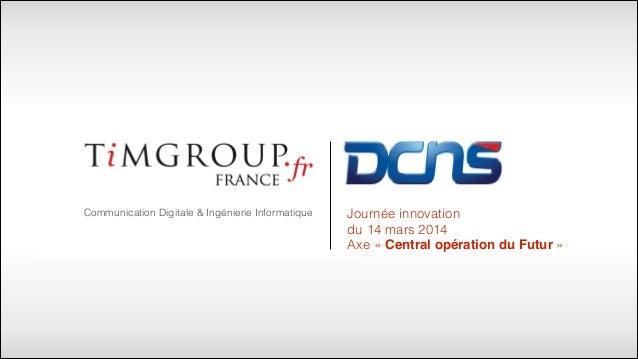Communication Digitale & Ingénierie Informatique Journée innovation du 14 mars 2014 Axe «Central opération du Futur»