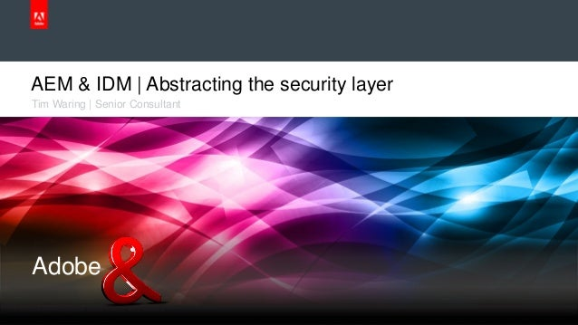 © 2013 Adobe Systems Incorporated. All Rights Reserved. Adobe Confidential. AEM & IDM | Abstracting the security layer Tim...