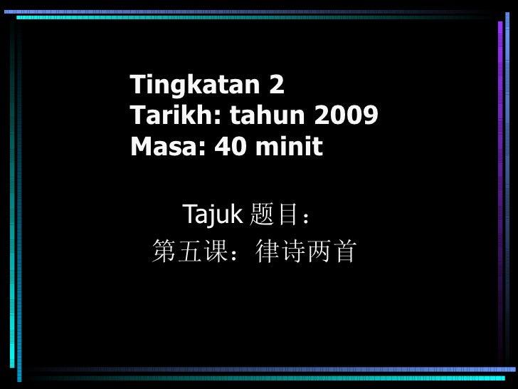Tingkatan 2 Tarikh: tahun 2009 Masa: 40 minit Tajuk 题目: 第五课:律诗两首