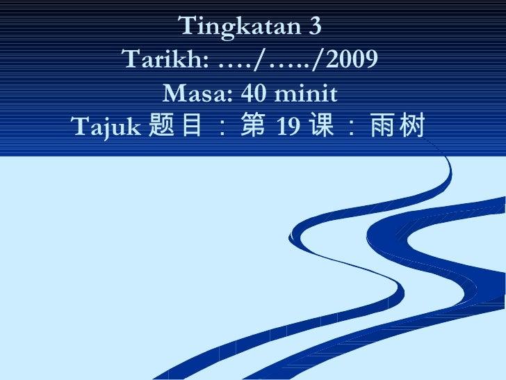 Tingkatan 3 Tarikh: …./…../2009 Masa: 40 minit Tajuk 题目:第 19 课:雨树