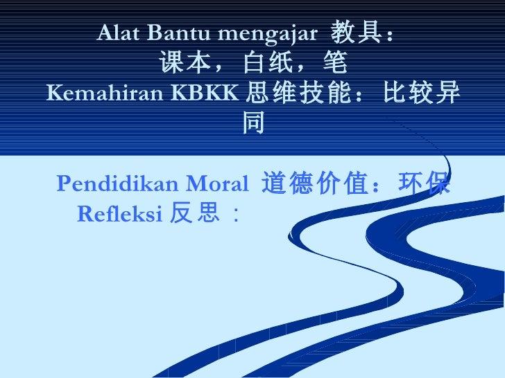 Alat Bantu mengajar  教具: 课本,白纸,笔 Kemahiran KBKK 思维技能:比较异同 Pendidikan Moral  道德价值:环保 Refleksi 反思: