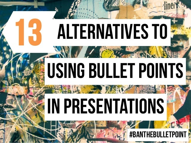 Alternatives to Using bullet points In presentations #banthebulletpoint 13
