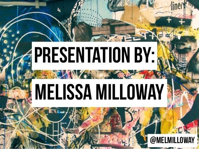 Presentation by: Melissa MillowaY @MelMilloway