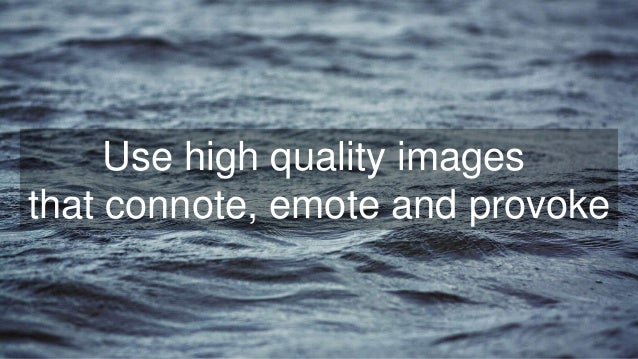 Use high quality images that connote, emote and provoke