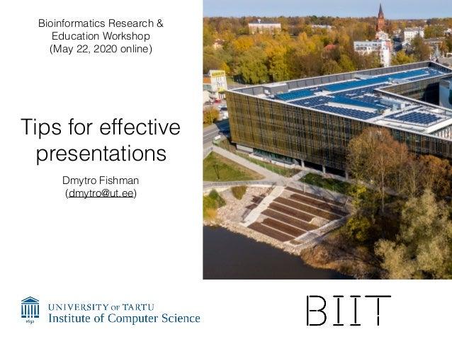 Tips for effective presentations Dmytro Fishman (dmytro@ut.ee) Bioinformatics Research & Education Workshop (May 22, 2020 ...