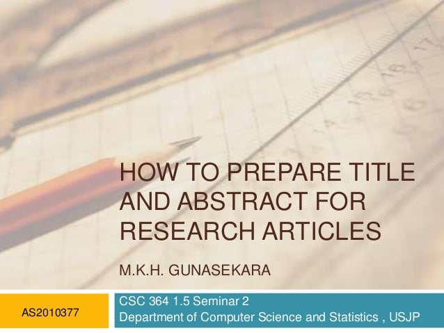 HOW TO PREPARE TITLE AND ABSTRACT FOR RESEARCH ARTICLES M.K.H. GUNASEKARA AS2010377  CSC 364 1.5 Seminar 2 Department of C...