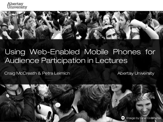 Using Web-Enabled Mobile Phones forAudience Participation in LecturesCraig McCreath & Petra Leimich   Abertay University  ...