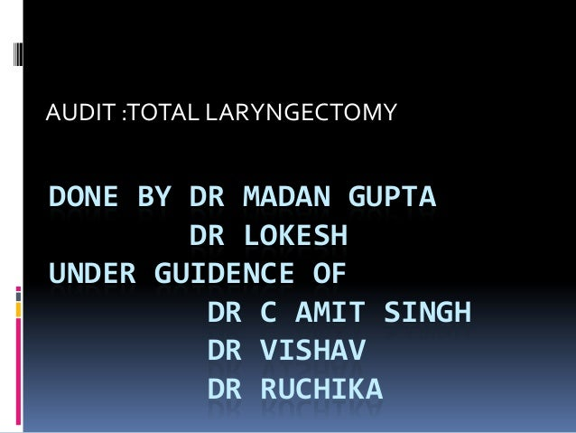 DONE BY DR MADAN GUPTA DR LOKESH UNDER GUIDENCE OF DR C AMIT SINGH DR VISHAV DR RUCHIKA AUDIT :TOTAL LARYNGECTOMY