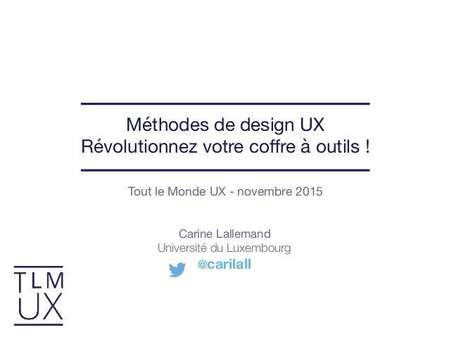 Tout le Monde UX - novembre 2015 Méthodes de design UX  Révolutionnez votre coffre à outils ! Carine Lallemand  Université ...