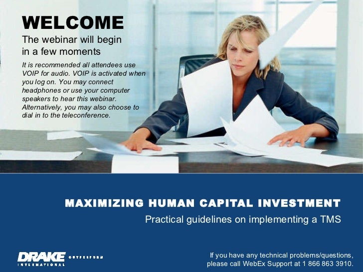 MAXIMIZING HUMAN CAPITAL INVESTMENT Practical guidelines on implementing a TMS WELCOME The webinar will begin  in a few mo...