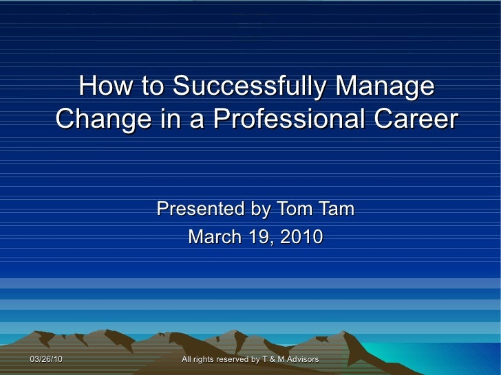 How to Successfully Manage Change in a Professional Career Presented by Tom Tam March 19, 2010 All rights reserved by T & ...