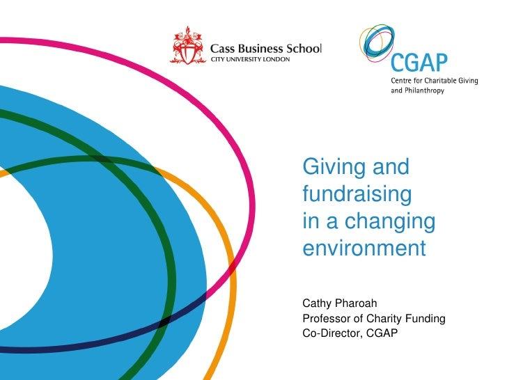 Giving andfundraisingin a changingenvironmentCathy PharoahProfessor of Charity FundingCo-Director, CGAP