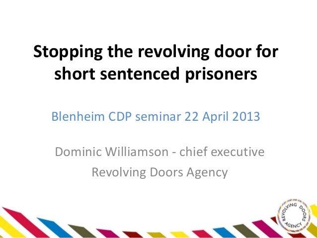 Stopping the revolving door forshort sentenced prisonersBlenheim CDP seminar 22 April 2013Dominic Williamson - chief execu...