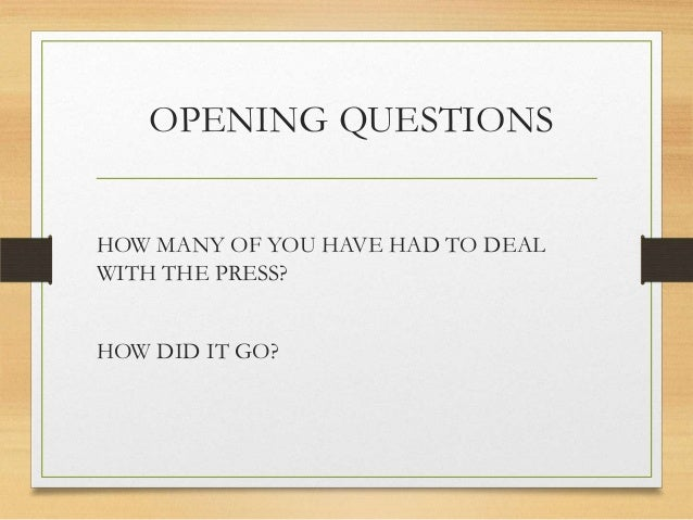 OPENING QUESTIONS HOW MANY OF YOU HAVE HAD TO DEAL WITH THE PRESS? HOW DID IT GO?