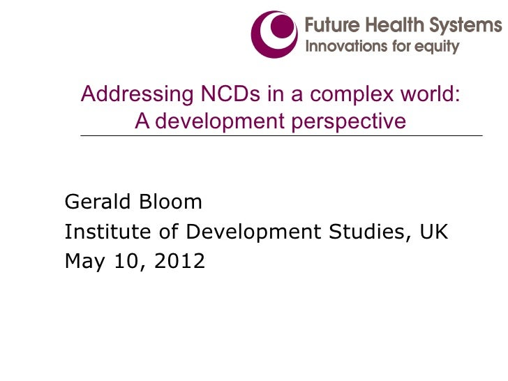 Addressing NCDs in a complex world:     A development perspectiveGerald BloomInstitute of Development Studies, UKMay 10, 2...