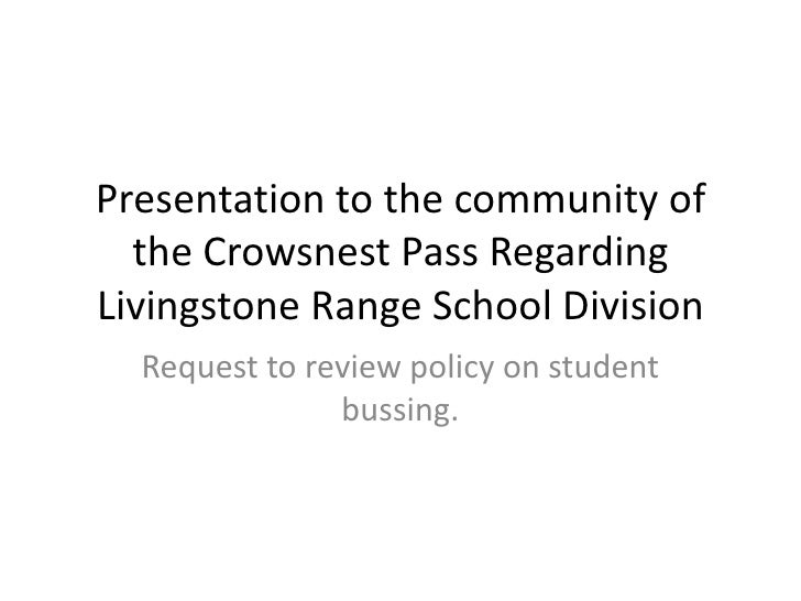 Presentation to the community of the Crowsnest Pass Regarding Livingstone Range School Division<br />Request to review pol...