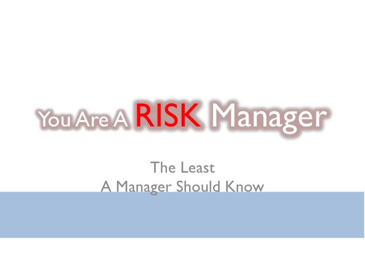 You Are A RISK     Manager           The Least     A Manager Should Know
