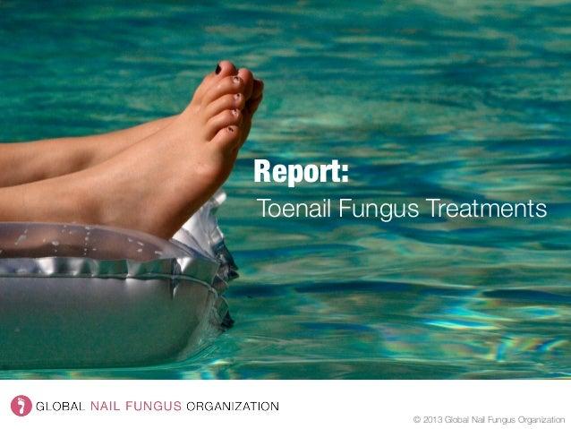Report:  © 2013 Global Nail Fungus Organization Toenail Fungus Treatments