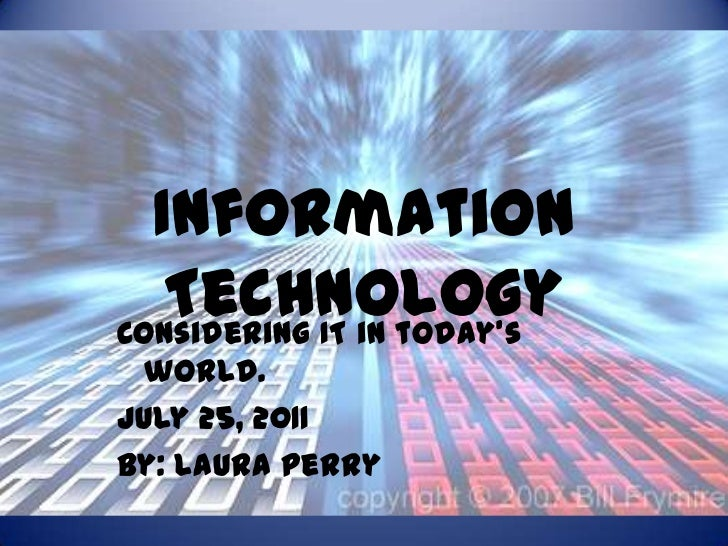 Information Technology<br />Considering IT in today's world.<br />July 25, 2011<br />By: Laura Perry<br />