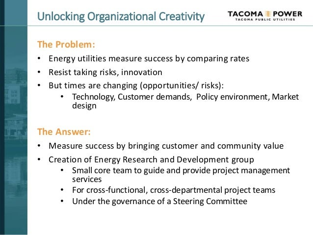 Unlocking Organizational Creativity The Problem: • Energy utilities measure success by comparing rates • Resist taking ris...