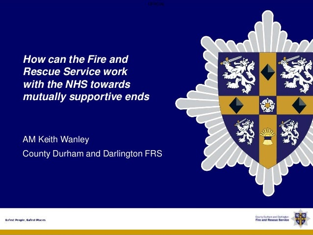 OFFICIAL OFFICIAL How can the Fire and Rescue Service work with the NHS towards mutually supportive ends AM Keith Wanley C...