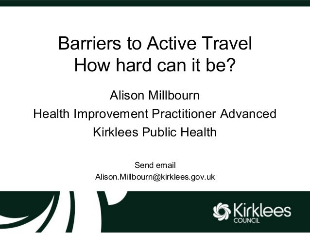 Barriers to Active Travel How hard can it be? Alison Millbourn Health Improvement Practitioner Advanced Kirklees Public He...