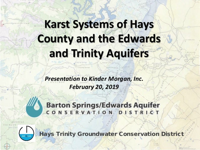 Karst Systems of Hays County and the Edwards and Trinity Aquifers Presentation to Kinder Morgan, Inc. February 20, 2019 Ha...