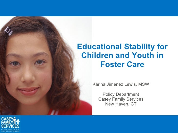 Educational Stability for Children and Youth in Foster Care Karina Jiménez Lewis, MSW Policy Department Casey Family Servi...