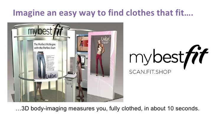 Imagine an easy way to find clothes that fit…. … 3D body-imaging measures you, fully clothed, in about 10 seconds.