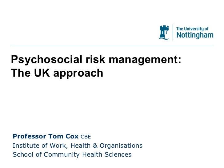 Psychosocial risk management: The UK approach Professor Tom Cox  CBE Institute of Work, Health & Organisations School of C...