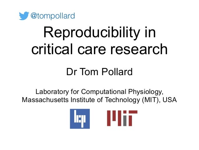 Reproducibility in critical care research Dr Tom Pollard Laboratory for Computational Physiology, Massachusetts Institute ...