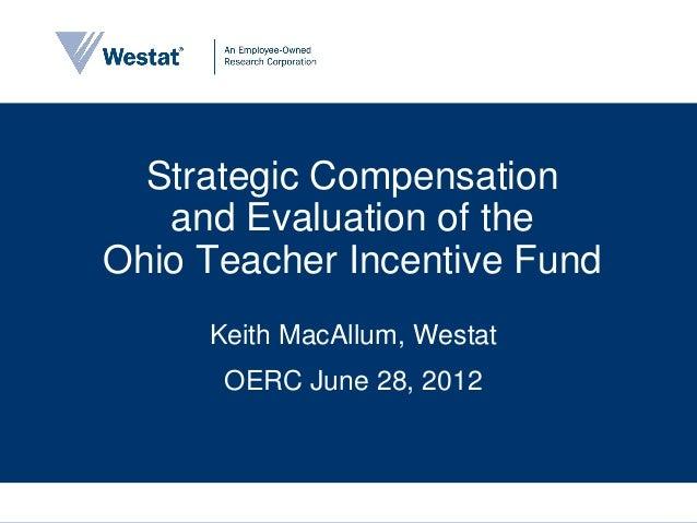Strategic Compensation   and Evaluation of theOhio Teacher Incentive Fund     Keith MacAllum, Westat      OERC June 28, 2012