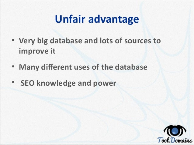 Unfair advantage • Very big database and lots of sources to improve it • Many different uses of the database  SEO knowled...
