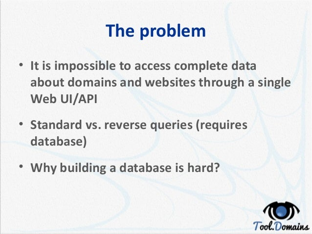 The problem • It is impossible to access complete data about domains and websites through a single Web UI/API • Standard v...