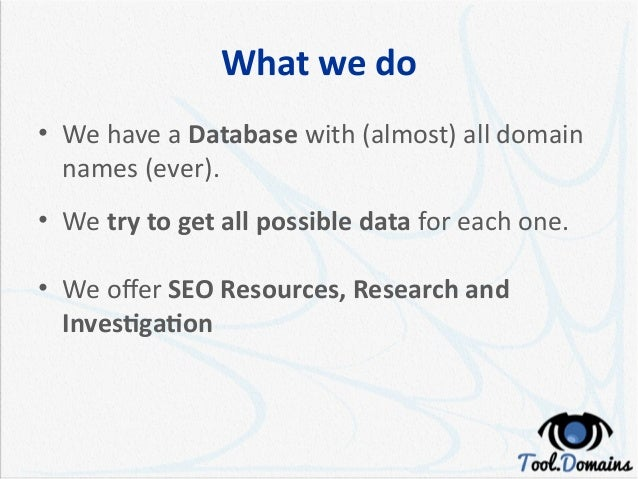 What we do • We have a Database with (almost) all domain names (ever). • We try to get all possible data for each one. • W...
