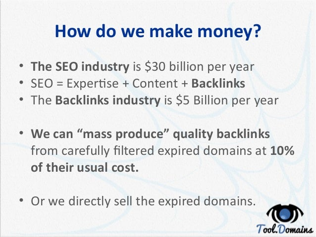 How do we make money? • The SEO industry is $30 billion per year • SEO = Expertise + Content + Backlinks • The Backlinks i...