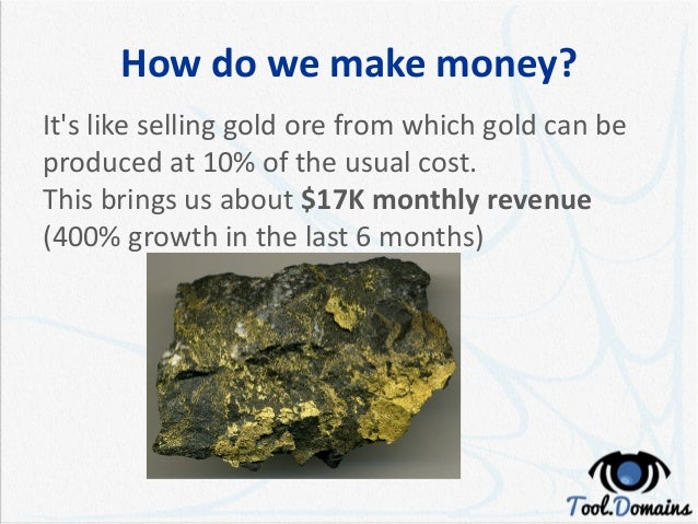 How do we make money? It's like selling gold ore from which gold can be produced at 10% of the usual cost. This brings us ...