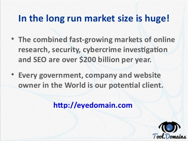 In the long run market size is huge!  The combined fast-growing markets of online research, security, cybercrime investig...