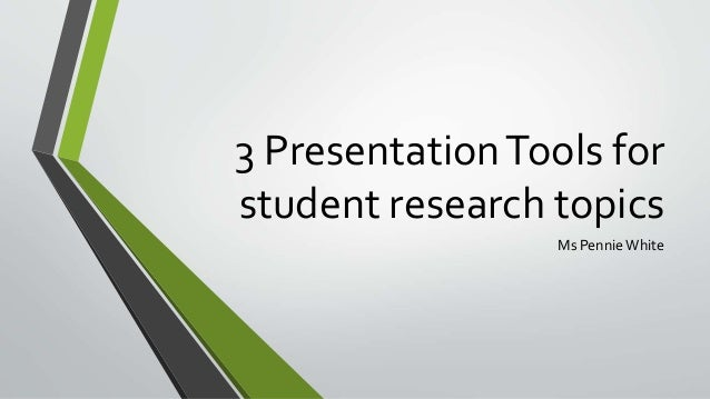 3 PresentationTools for student research topics Ms Pennie White