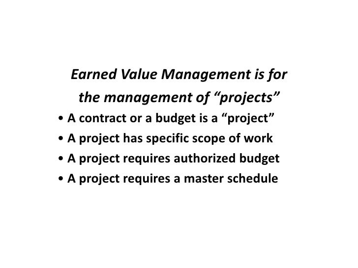 "Earned Value Management is for    the management of ""projects"" • A contract or a budget is a ""project"" • A project has spe..."