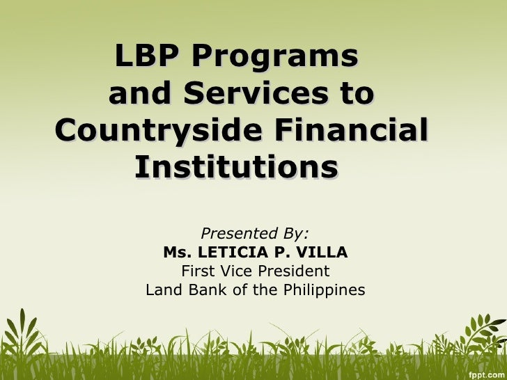 LBP Programs  and Services toCountryside Financial    Institutions            Presented By:       Ms. LETICIA P. VILLA    ...