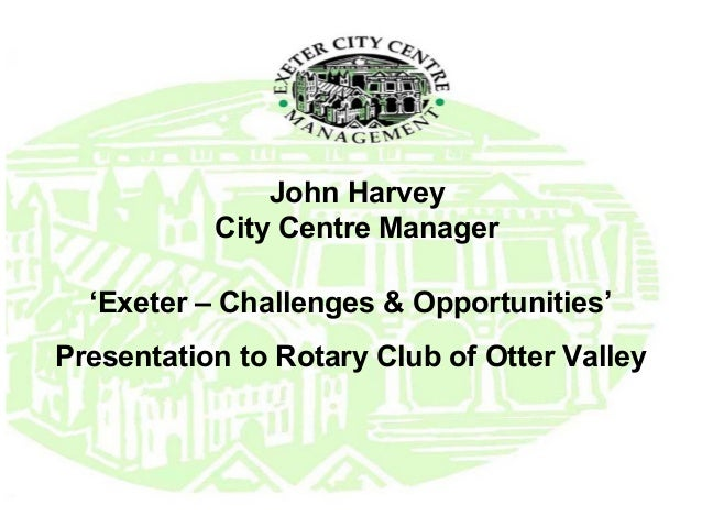 John Harvey           City Centre Manager  'Exeter – Challenges & Opportunities'Presentation to Rotary Club of Otter Valley