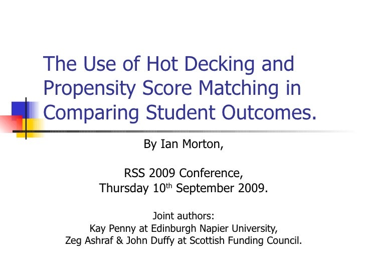The Use of Hot Decking and Propensity Score Matching in Comparing Student Outcomes. By Ian Morton, RSS 2009 Conference, Th...