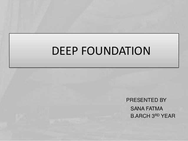 DEEP FOUNDATION  PRESENTED BY SANA FATMA B.ARCH 3RD YEAR