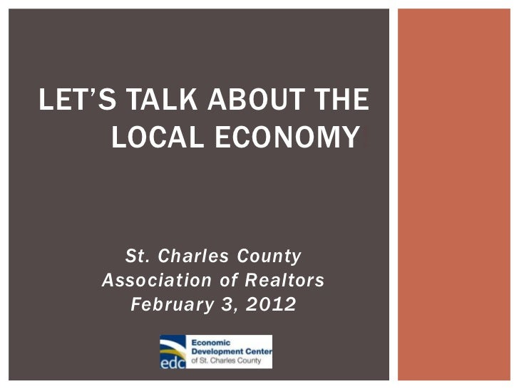 LET'S TALK ABOUT THE     LOCAL ECONOMY!     St. Charles County   Association of Realtors     February 3, 2012