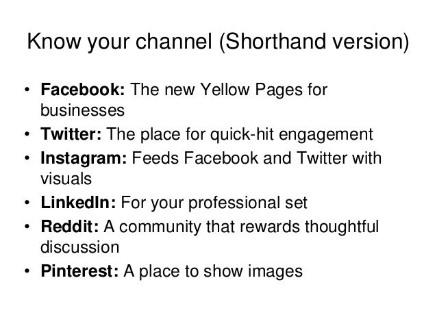 Know your channel (Shorthand version) • Facebook: The new Yellow Pages for businesses • Twitter: The place for quick-hit e...