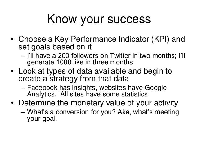 Know your success • Choose a Key Performance Indicator (KPI) and set goals based on it – I'll have a 200 followers on Twit...
