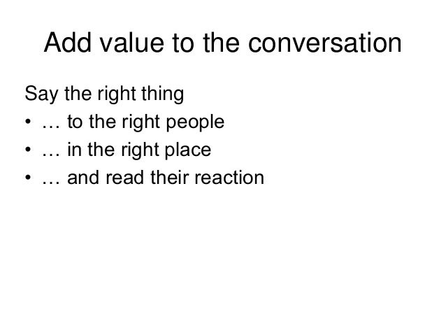 Add value to the conversation Say the right thing • … to the right people • … in the right place • … and read their reacti...